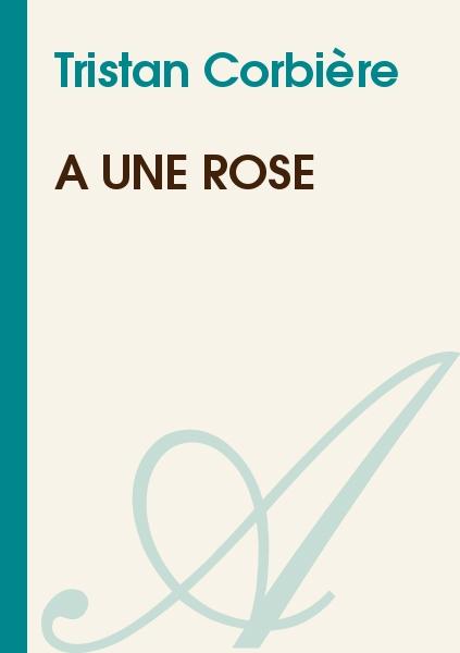Tristan Corbière - A une rose