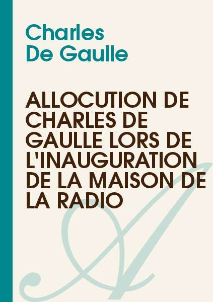 Charles De Gaulle - Allocution de Charles de Gaulle lors de l'inauguration de la maison de la Radio