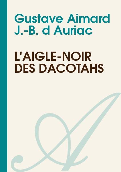 Gustave Aimard : J.-B. d'Auriac - L'Aigle-Noir des Dacotahs