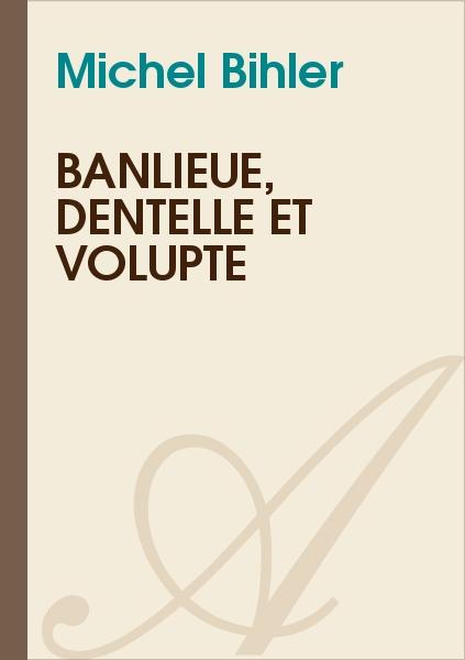 Michel Bihler - Banlieue, dentelle et volupté