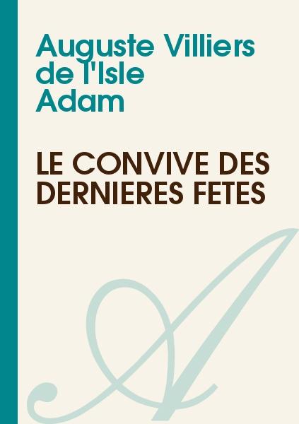 Auguste Villiers de l'Isle Adam - Le Convive des Dernières Fêtes