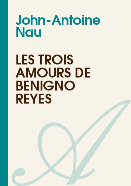John-Antoine Nau - Les trois amours de Benigno Reyes