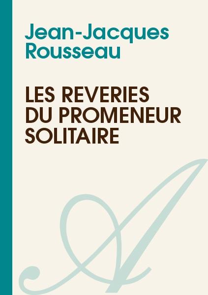 Jean-Jaques Rousseau - Les Rêveries du Promeneur Solitaire