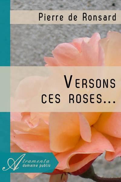 Pierre de Ronsard - Versons ces roses
