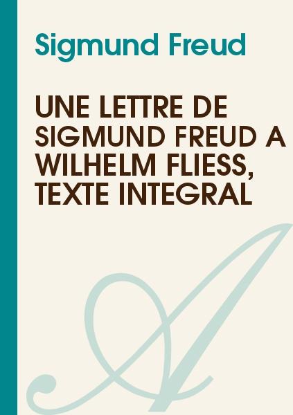 Sigmund Freud - Une lettre de Sigmund Freud à Wilhelm Fliess, texte intégral