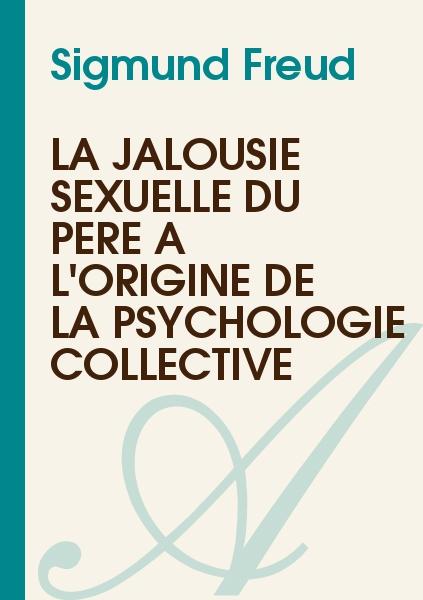 Sigmund Freud - La jalousie sexuelle du père à l'origine de la psychologie collective