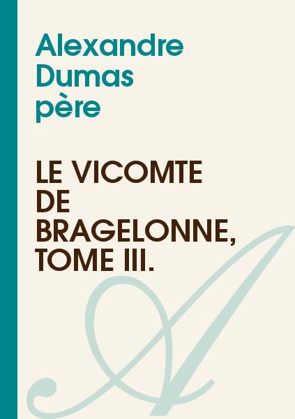 Alexandre Dumas - Le Vicomte de Bragelonne, Tome III.