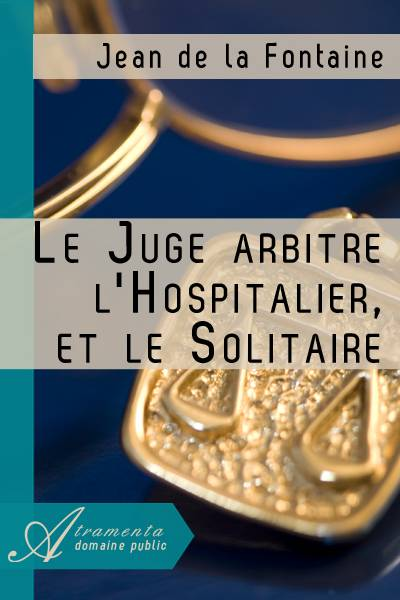 Jean de la Fontaine - Le Juge arbitre, l'Hospitalier, et le Solitaire