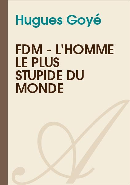 Hugues Goyé - FDM - l'homme le plus stupide du monde