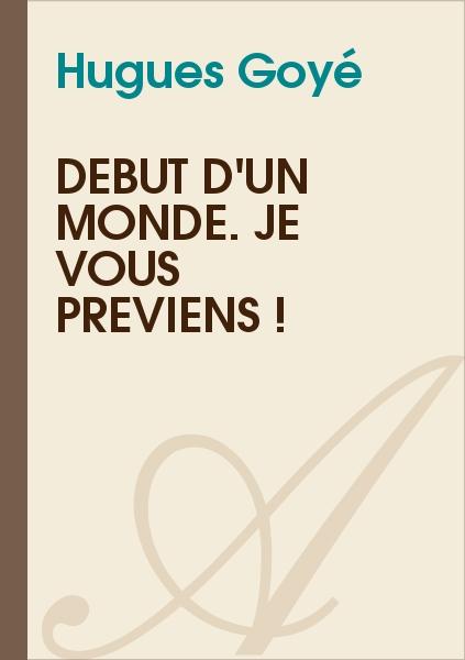 Hugues Goyé - Début d'un monde. Je vous préviens !