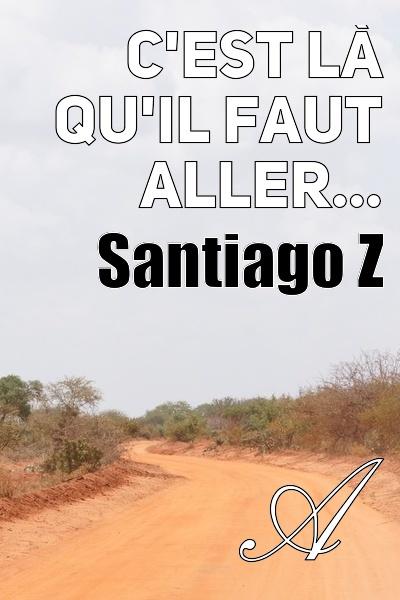 Santiago Z - C'est là qu'il faut aller...