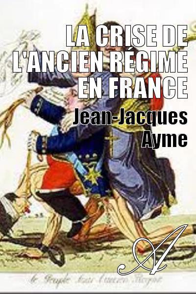 Jean-Jacques Ayme - La crise de l'Ancien Régime en France