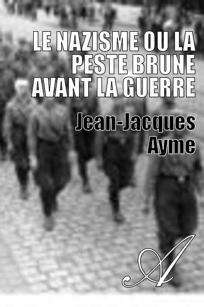 Jean-Jacques Ayme - Le nazisme ou la peste brune avant la guerre
