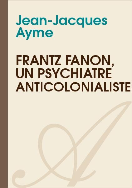 Jean-Jacques Ayme - Frantz Fanon, un psychiatre anticolonialiste