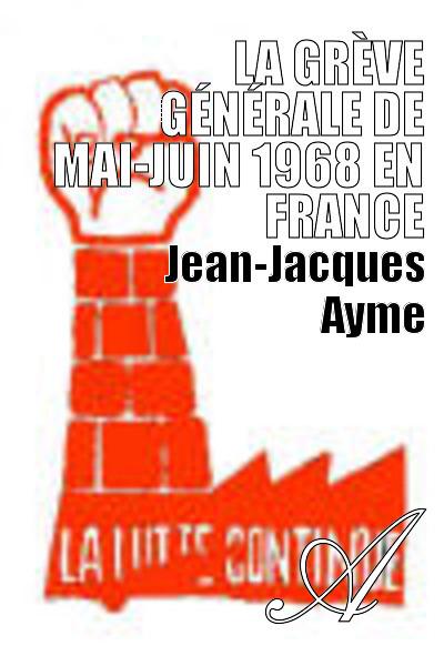 Jean-Jacques Ayme - La grève générale de mai-juin 1968 en France