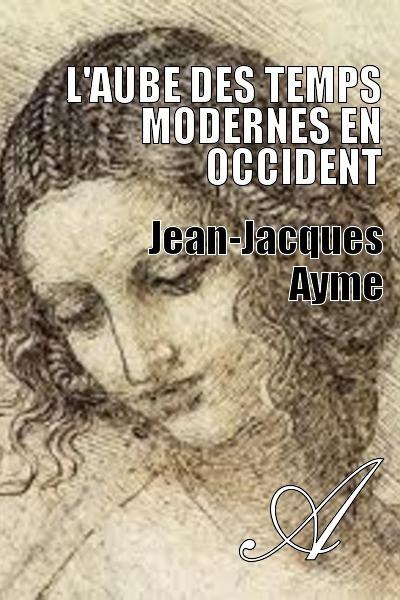 Jean-Jacques Ayme - L'aube des Temps modernes en Occident