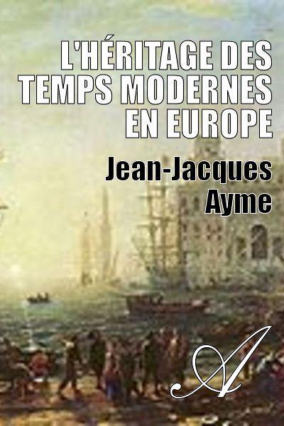 Jean-Jacques Ayme - L'héritage des Temps modernes en Europe