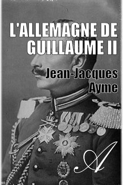 Jean-Jacques Ayme - L'Allemagne de Guillaume II