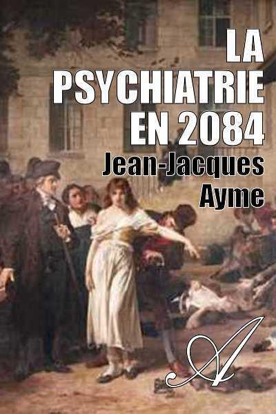 Jean-Jacques Ayme - La psychiatrie en 2084