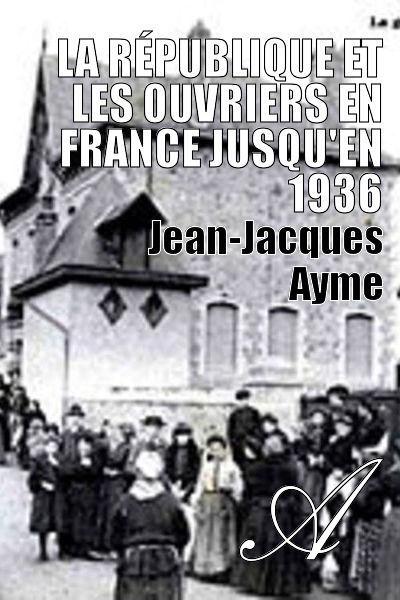 Jean-Jacques Ayme - La République et les ouvriers en France jusqu'en 1936