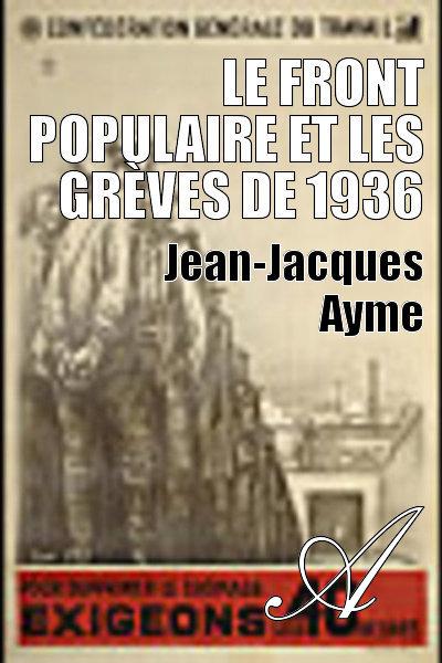 Jean-Jacques Ayme - Le Front populaire et les grèves de 1936