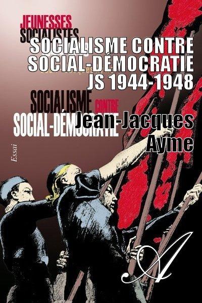 Jean-Jacques Ayme - Socialisme contre social-démocratie JS 1944-1948