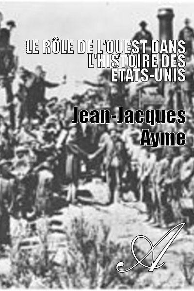Jean-Jacques Ayme - Le rôle de l'Ouest dans l'Histoire des États-Unis