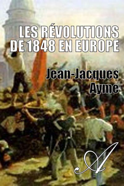 Jean-Jacques Ayme - Les révolutions de 1848 en Europe