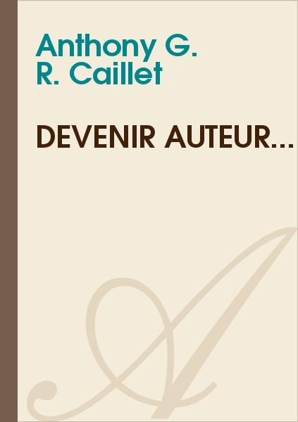 Anthony G. R. CAILLET - Devenir auteur...