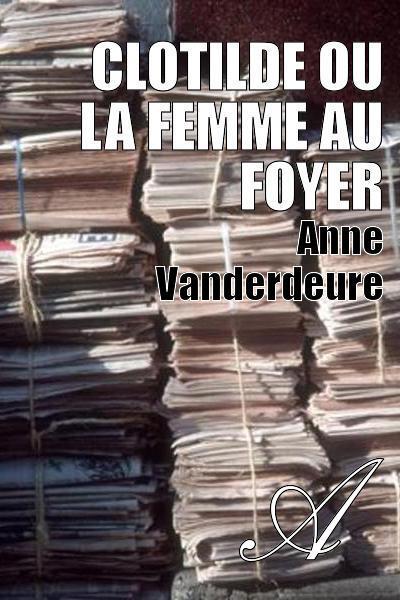 Anne Vanderdeure - Clotilde ou la femme au foyer