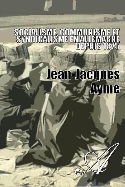Jean-Jacques Ayme - Socialisme, communisme et syndicalisme en Allemagne depuis 1875