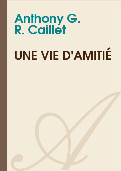 Anthony G. R. CAILLET - Une vie d'Amitié