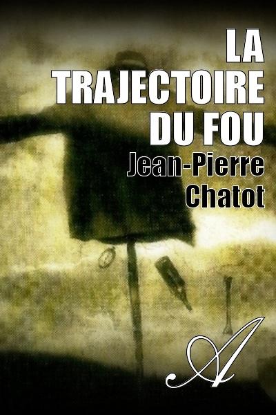 Jean-Pierre Chatot - LA TRAJECTOIRE DU FOU