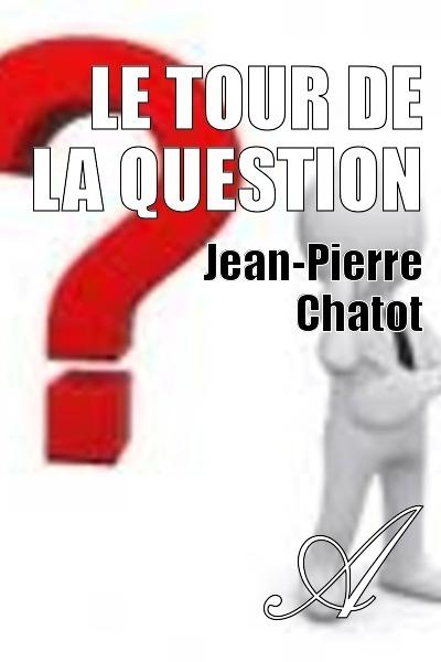 Jean-Pierre Chatot - LE TOUR DE LA QUESTION