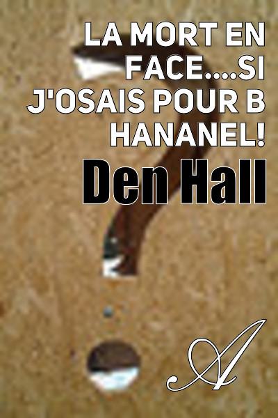Den Hall - La mort en face....si j'osais pour B Hananel!