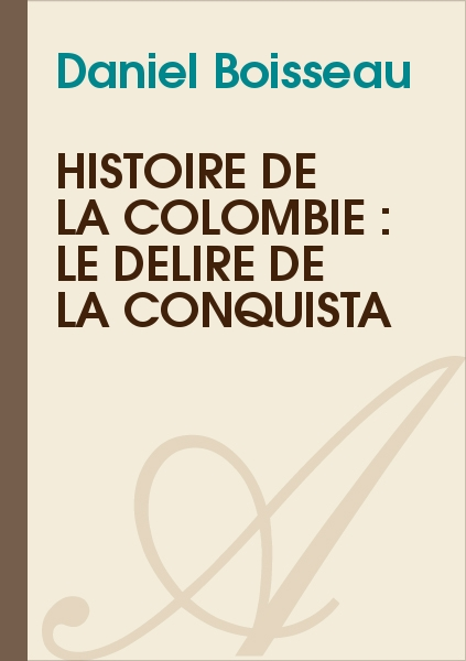 Daniel Boisseau - Histoire de la Colombie : le délire de la Conquista