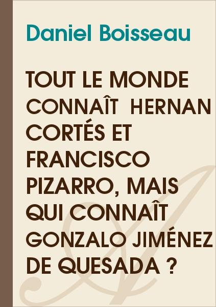 Daniel Boisseau - Tout le monde connaît  Hernan Cortés et Francisco Pizarro, mais qui connaît Jimenez de Quesada ?