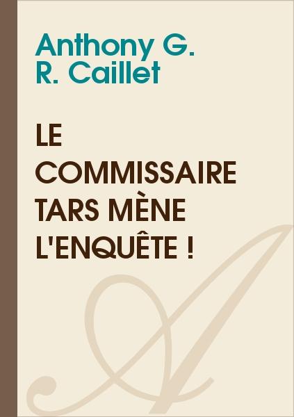 Anthony G. R. CAILLET - Le commissaire Tars mène l'enquête !