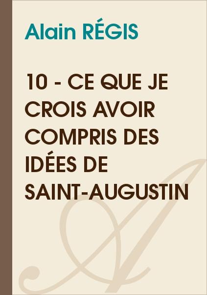 Alain Régis - 10 - Ce que je crois avoir compris des idées de Saint-Augustin