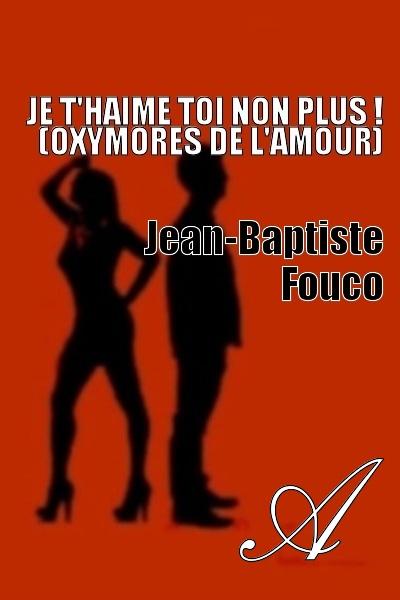 Jean-Baptiste Fouco - Je T'Haime Toi non plus ! (Oxymores de l'Amour)