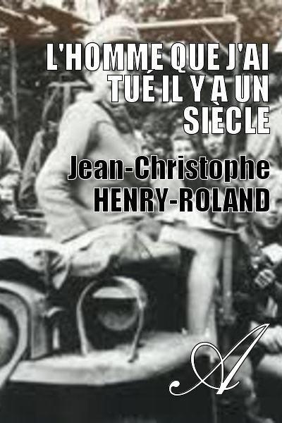 Jean-Christophe HENRY-ROLAND - L'homme que j'ai tué il y a un siècle