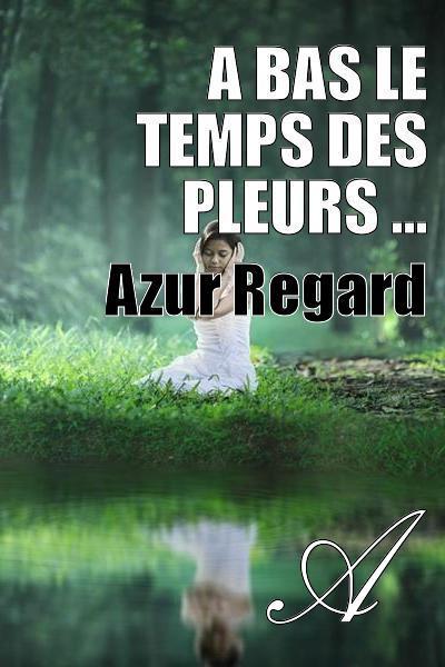 Azur Regard - A Bas Le Temps Des Pleurs ...