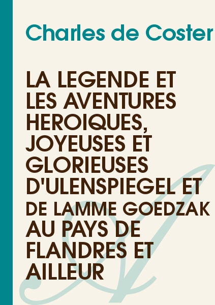 Charles de Coster - La Légende et les Aventures Héroïques, Joyeuses et Glorieuses d'Ulenspiegel et de Lamme Goedzak au Pays de Flandres et Ailleur
