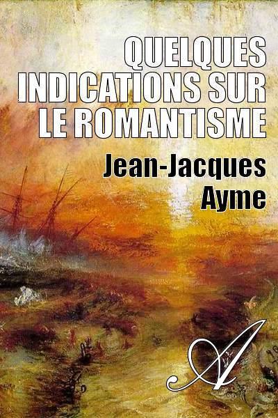 Jean-Jacques Ayme - Quelques indications sur le romantisme