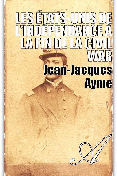 Jean-Jacques Ayme - Les États-Unis de l'Indépendance à la fin de la Civil War
