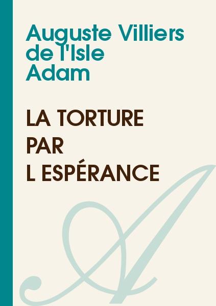 Auguste Villiers de l'Isle Adam - La torture par l'espérance