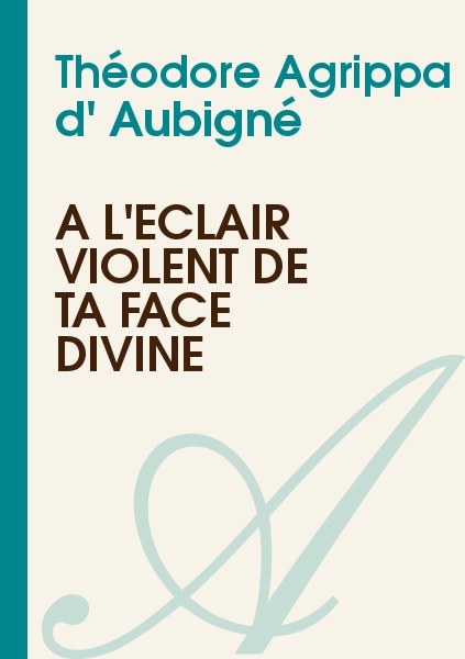 Théodore Agrippa d' Aubigné - A l'éclair violent de ta face divine