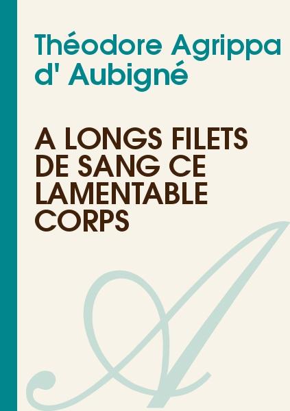 Théodore Agrippa d' Aubigné - A longs filets de sang ce lamentable corps