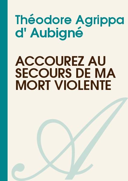 Théodore Agrippa d' Aubigné - Accourez au secours de ma mort violente