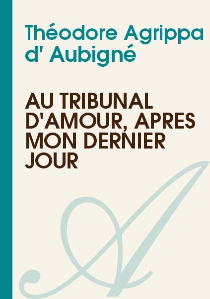 Théodore Agrippa d' Aubigné - Au tribunal d'amour, après mon dernier jour